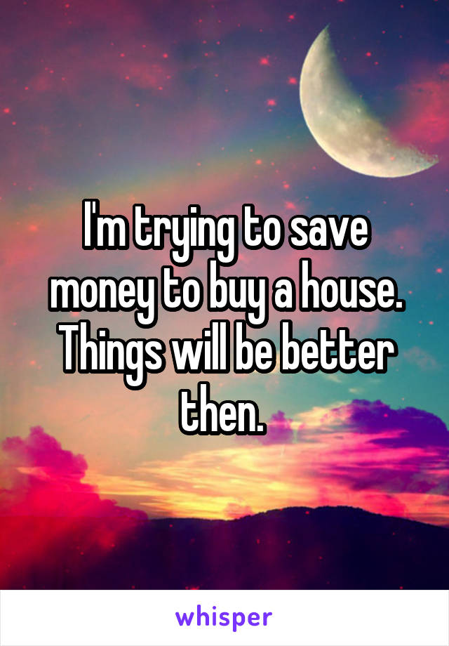 I'm trying to save money to buy a house. Things will be better then.