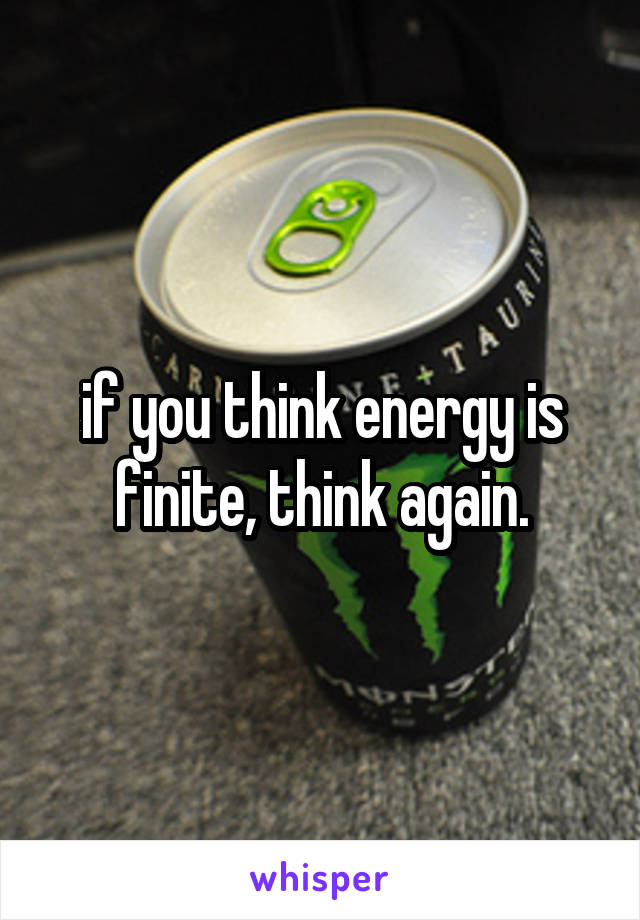 if you think energy is finite, think again.