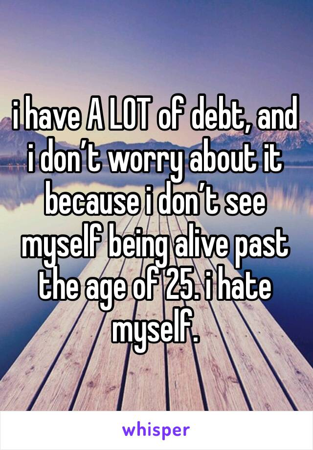 i have A LOT of debt, and i don't worry about it because i don't see myself being alive past the age of 25. i hate myself.