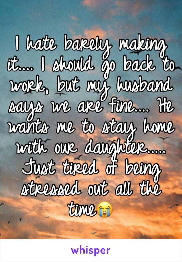 I hate barely making it.... I should go back to work, but my husband says we are fine.... He wants me to stay home with our daughter..... Just tired of being stressed out all the time😭