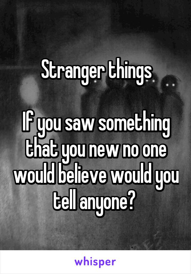 Stranger things  If you saw something that you new no one would believe would you tell anyone?