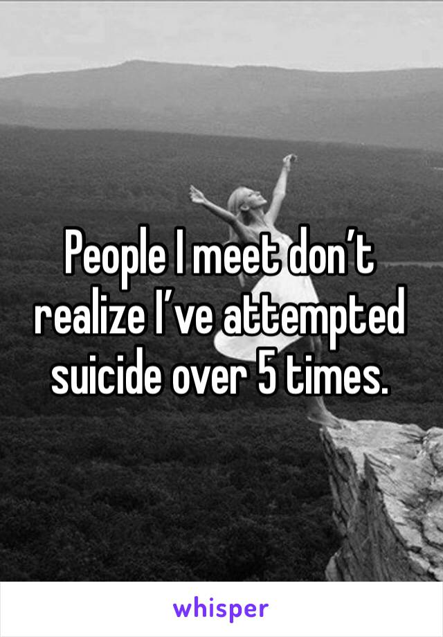 People I meet don't realize I've attempted suicide over 5 times.