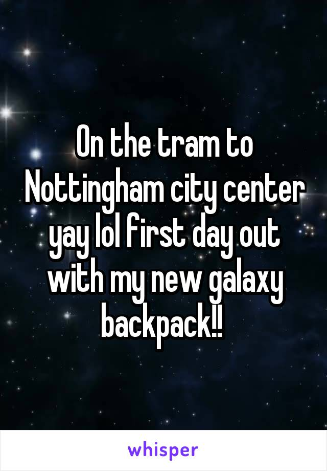 On the tram to Nottingham city center yay lol first day out with my new galaxy backpack!!