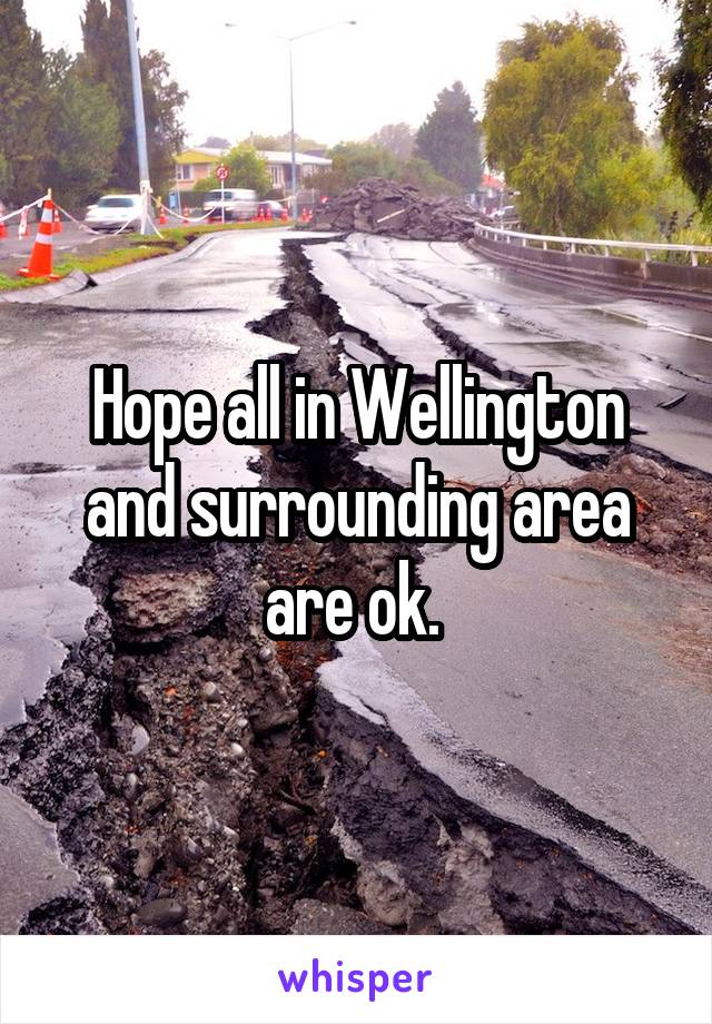 Hope all in Wellington and surrounding area are ok.