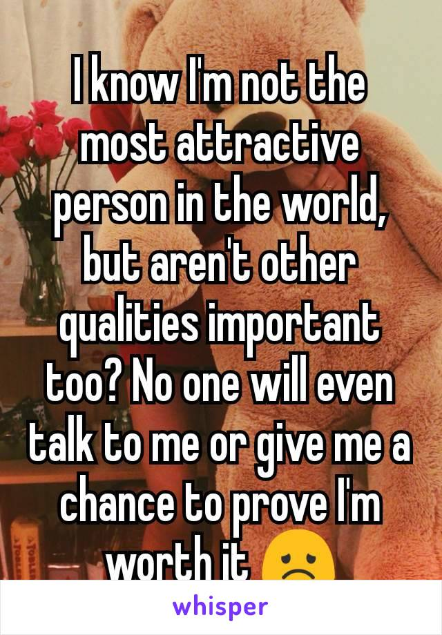I know I'm not the most attractive person in the world, but aren't other qualities important too? No one will even talk to me or give me a chance to prove I'm worth it 😞
