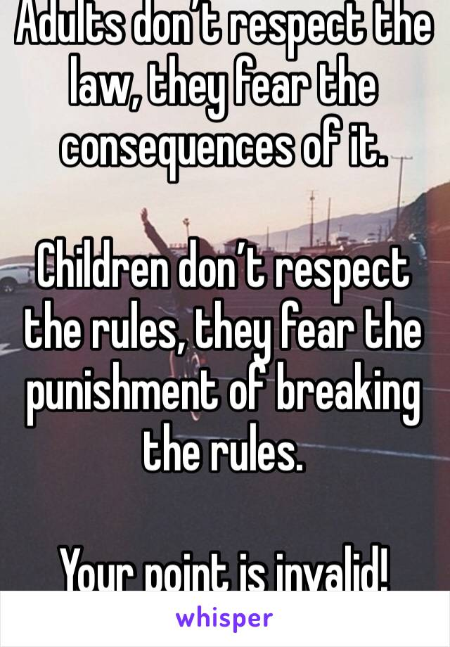 Adults don't respect the law, they fear the consequences of it.  Children don't respect the rules, they fear the punishment of breaking the rules.  Your point is invalid!