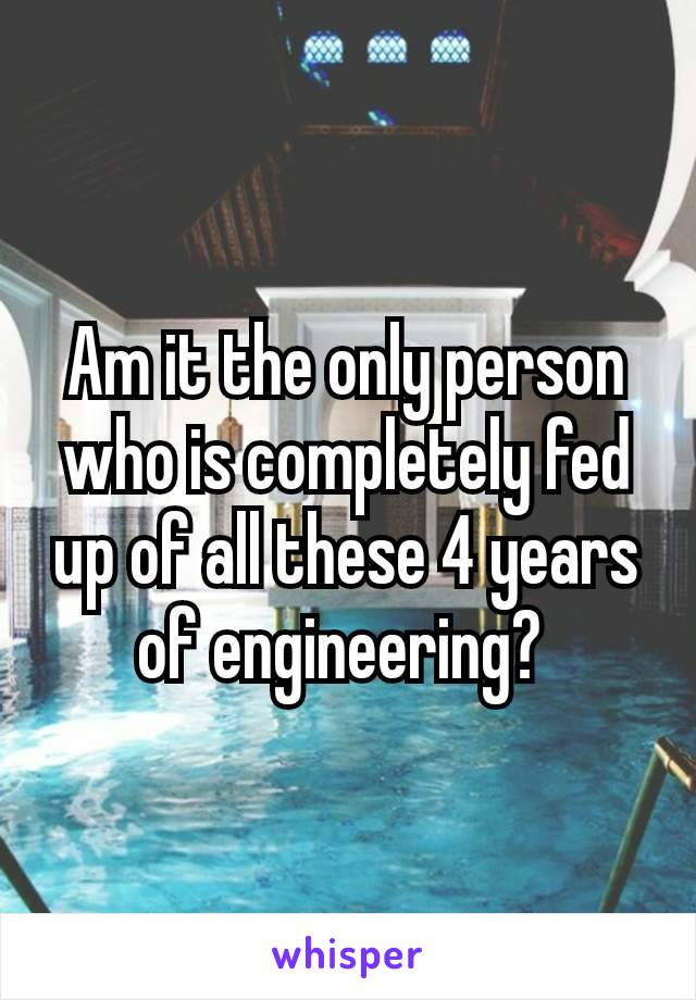 Am it the only person who is completely fed up of all these 4 years of engineering?