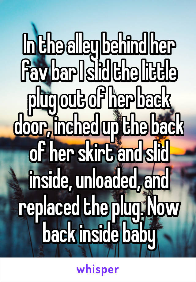 In the alley behind her fav bar I slid the little plug out of her back door, inched up the back of her skirt and slid inside, unloaded, and replaced the plug. Now back inside baby
