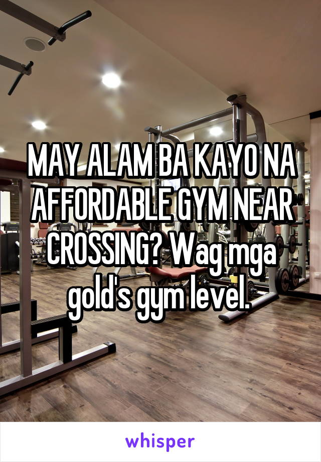 MAY ALAM BA KAYO NA AFFORDABLE GYM NEAR CROSSING? Wag mga gold's gym level.