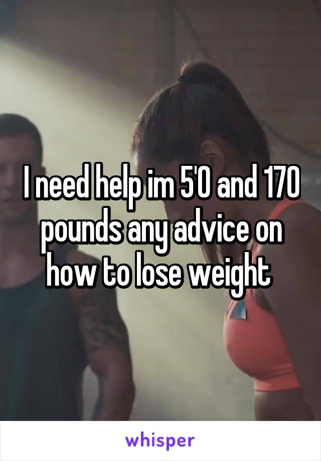 I need help im 5'0 and 170 pounds any advice on how to lose weight