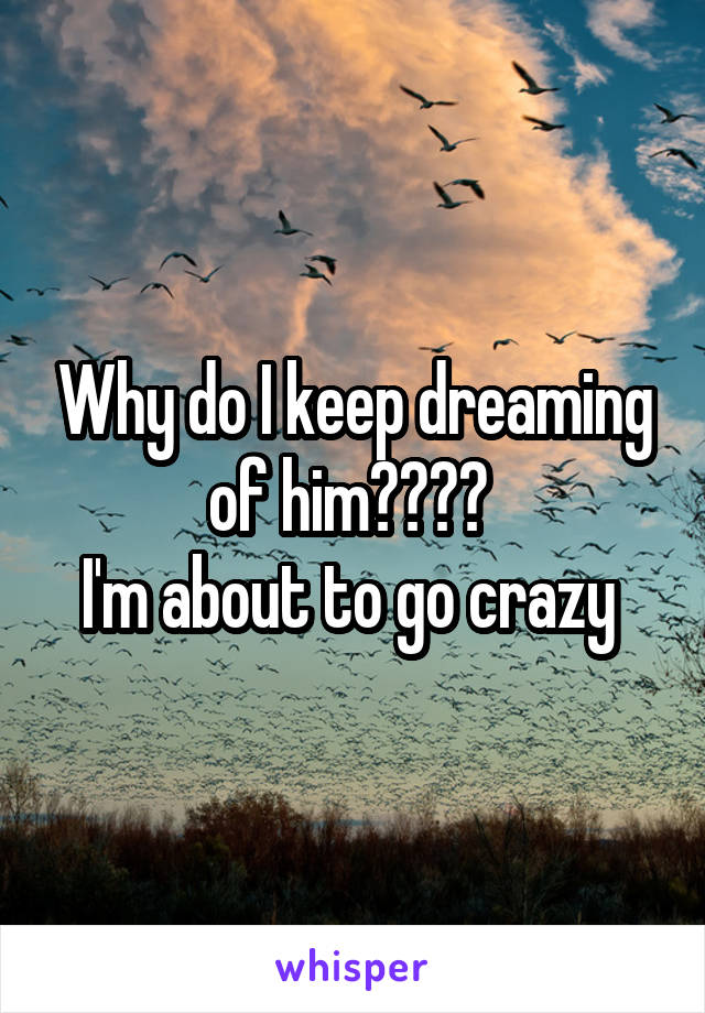 Why do I keep dreaming of him????  I'm about to go crazy