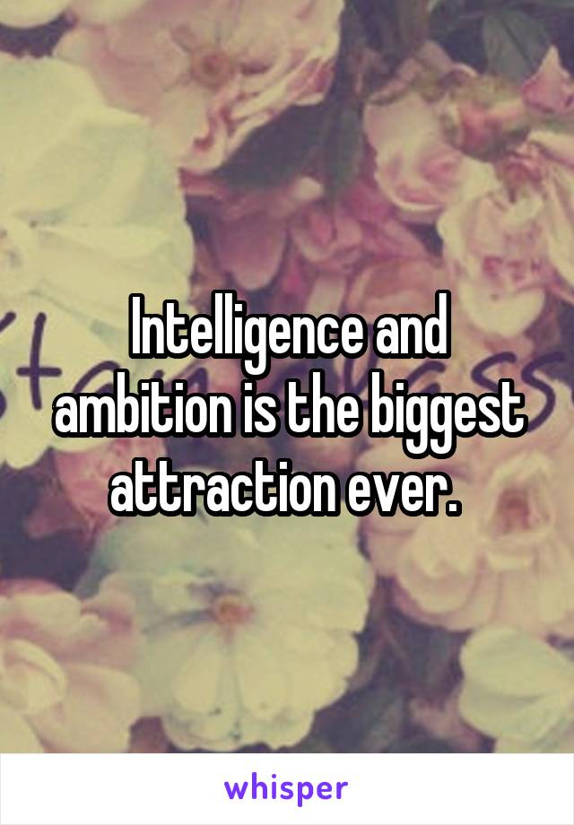 Intelligence and ambition is the biggest attraction ever.