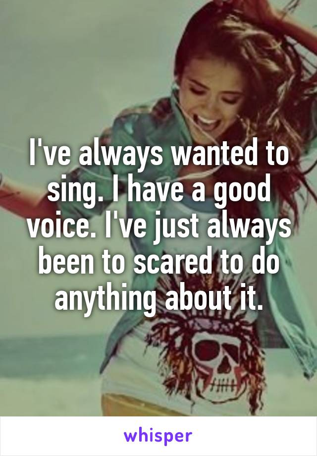 I've always wanted to sing. I have a good voice. I've just always been to scared to do anything about it.