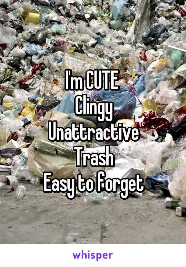 I'm CUTE  Clingy Unattractive Trash Easy to forget