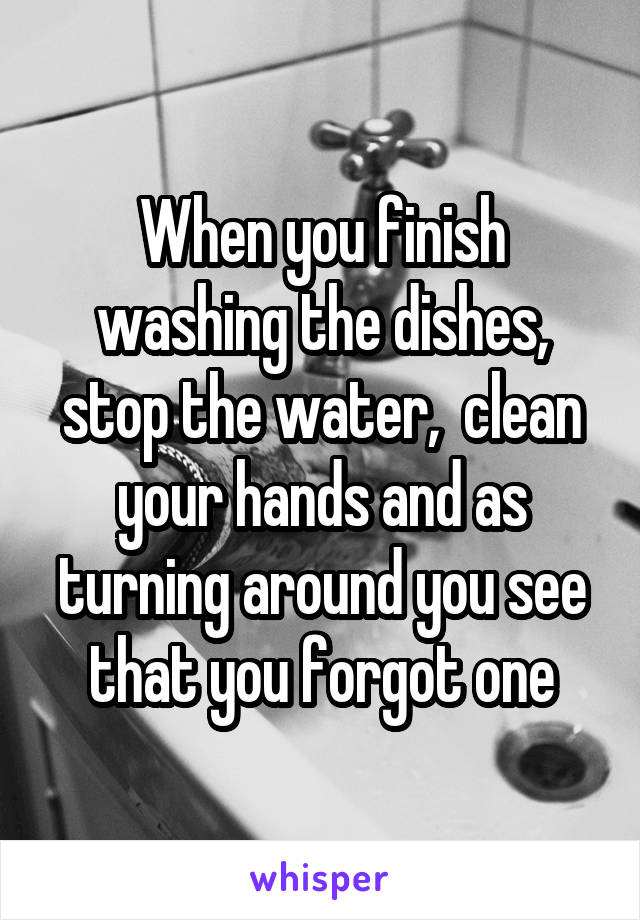 When you finish washing the dishes, stop the water,  clean your hands and as turning around you see that you forgot one