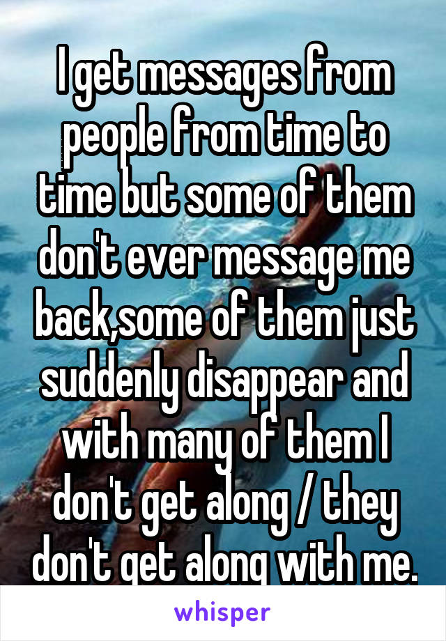 I get messages from people from time to time but some of them don't ever message me back,some of them just suddenly disappear and with many of them I don't get along / they don't get along with me.