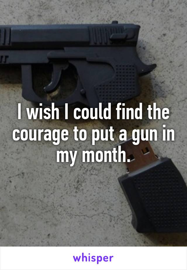 I wish I could find the courage to put a gun in my month.