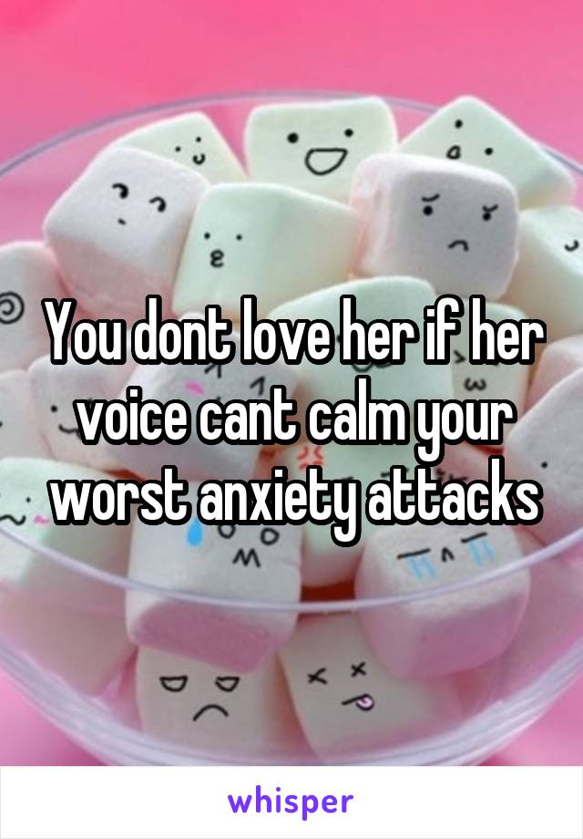 You dont love her if her voice cant calm your worst anxiety attacks