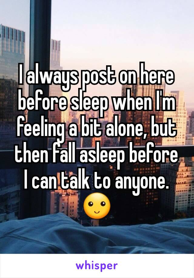 I always post on here before sleep when I'm feeling a bit alone, but then fall asleep before I can talk to anyone. 🙂
