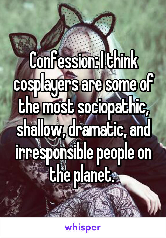 Confession: I think cosplayers are some of the most sociopathic, shallow, dramatic, and irresponsible people on the planet.