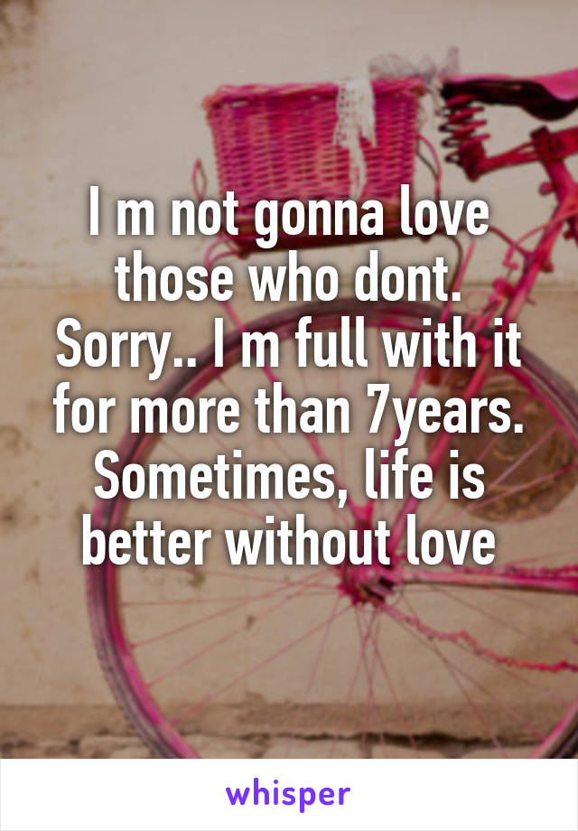 I m not gonna love those who dont. Sorry.. I m full with it for more than 7years. Sometimes, life is better without love