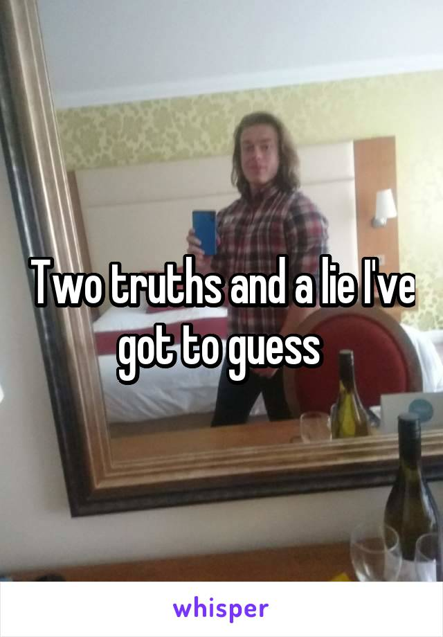 Two truths and a lie I've got to guess