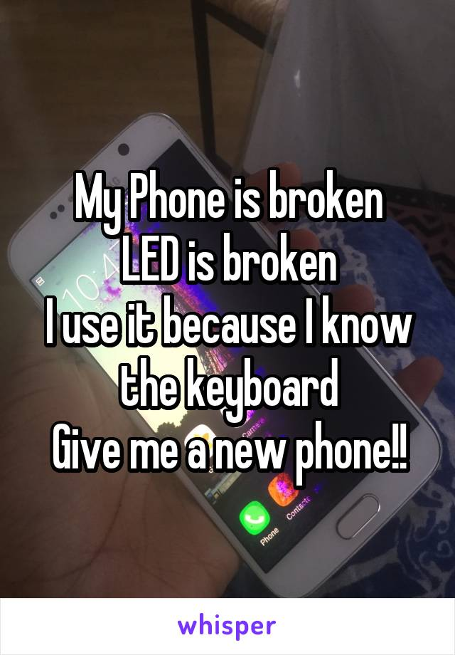 My Phone is broken LED is broken I use it because I know the keyboard Give me a new phone!!