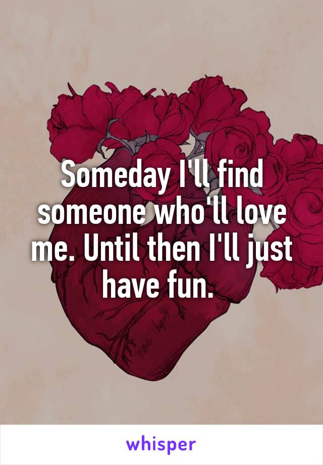 Someday I'll find someone who'll love me. Until then I'll just have fun.
