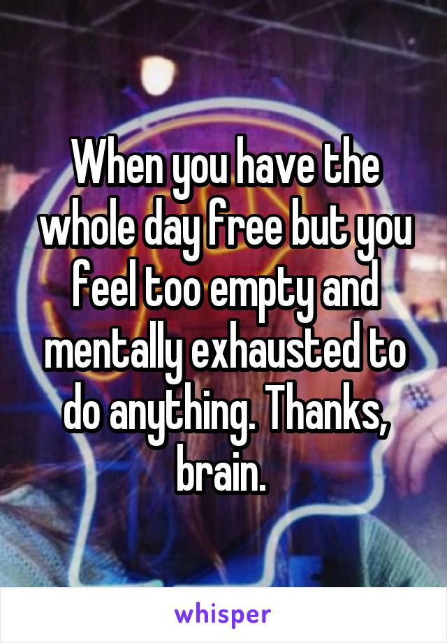 When you have the whole day free but you feel too empty and mentally exhausted to do anything. Thanks, brain.