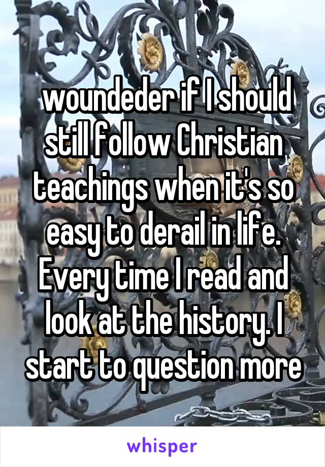 woundeder if I should still follow Christian teachings when it's so easy to derail in life. Every time I read and look at the history. I start to question more