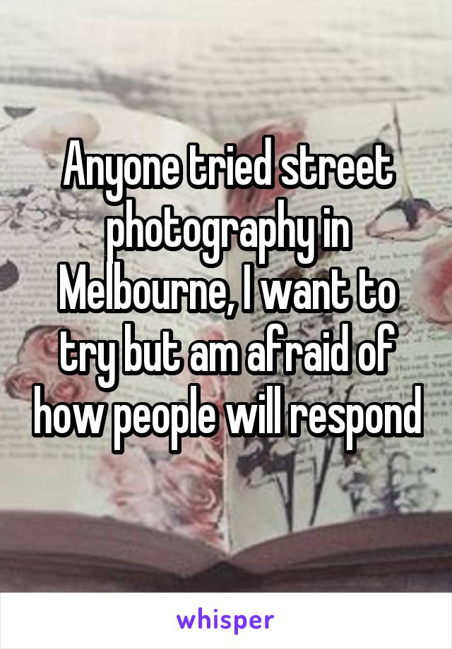Anyone tried street photography in Melbourne, I want to try but am afraid of how people will respond