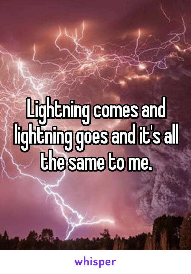 Lightning comes and lightning goes and it's all the same to me.