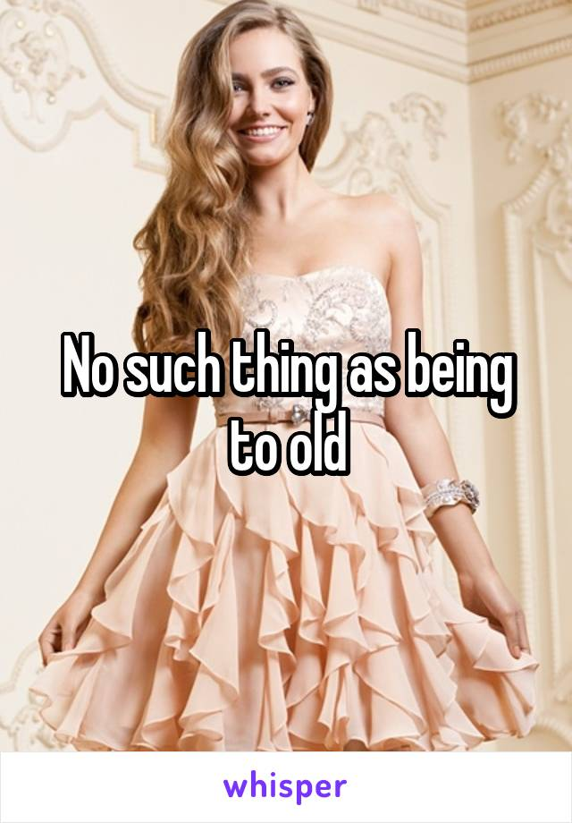 No such thing as being to old
