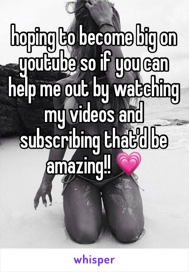 hoping to become big on youtube so if you can help me out by watching my videos and subscribing that'd be amazing!! 💗