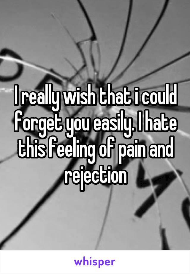 I really wish that i could forget you easily. I hate this feeling of pain and rejection