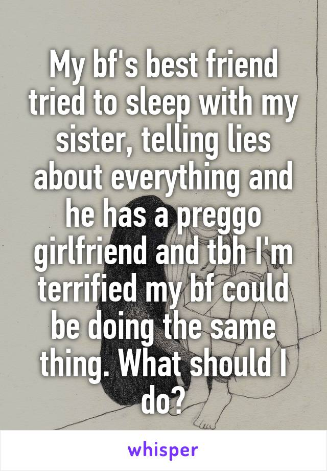 My bf's best friend tried to sleep with my sister, telling lies about everything and he has a preggo girlfriend and tbh I'm terrified my bf could be doing the same thing. What should I do?