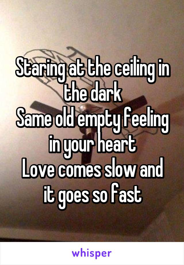 Staring at the ceiling in the dark Same old empty feeling in your heart Love comes slow and it goes so fast