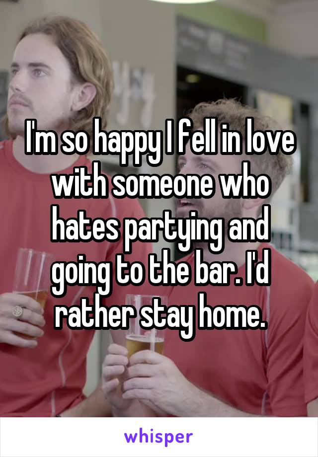 I'm so happy I fell in love with someone who hates partying and going to the bar. I'd rather stay home.