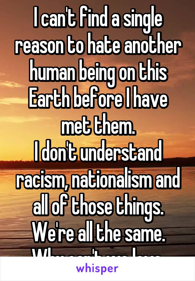 I can't find a single reason to hate another human being on this Earth before I have met them. I don't understand racism, nationalism and all of those things. We're all the same. Why can't we love.