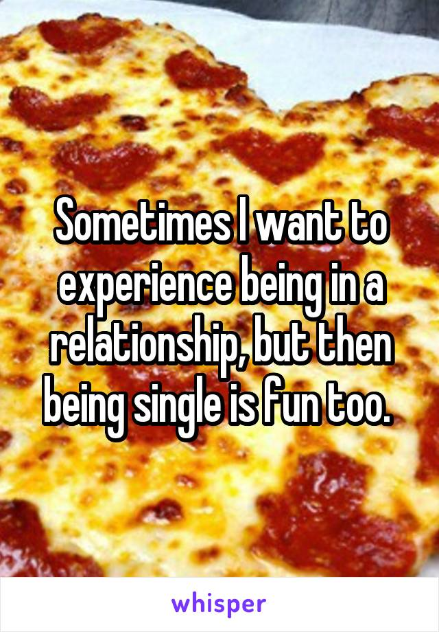 Sometimes I want to experience being in a relationship, but then being single is fun too.