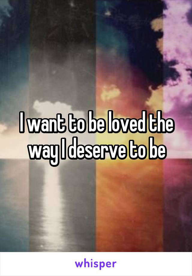 I want to be loved the way I deserve to be