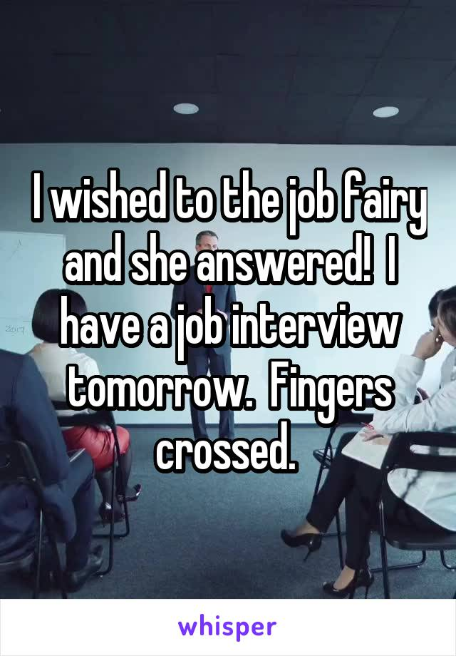 I wished to the job fairy and she answered!  I have a job interview tomorrow.  Fingers crossed.