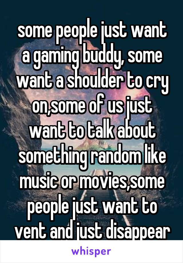 some people just want a gaming buddy, some want a shoulder to cry on,some of us just want to talk about something random like music or movies,some people just want to vent and just disappear