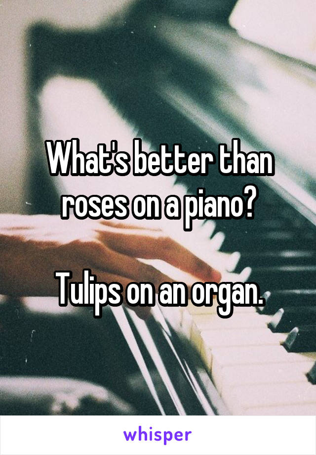 What's better than roses on a piano?  Tulips on an organ.
