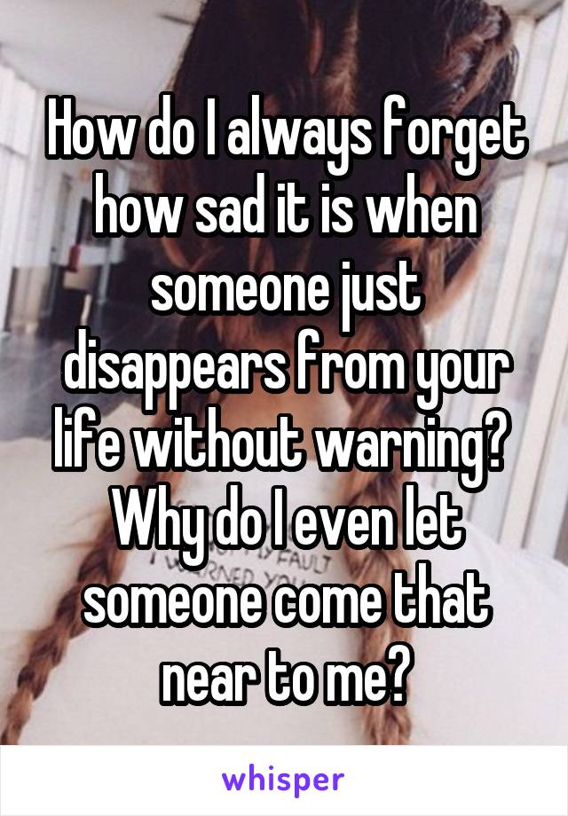 How do I always forget how sad it is when someone just disappears from your life without warning?  Why do I even let someone come that near to me?