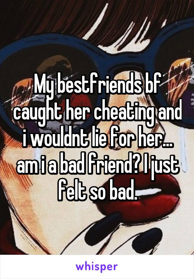 My bestfriends bf caught her cheating and i wouldnt lie for her... am i a bad friend? I just felt so bad.