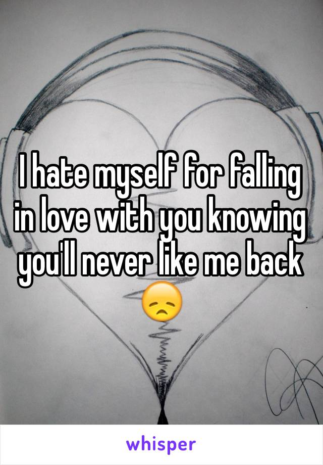 I hate myself for falling in love with you knowing you'll never like me back 😞
