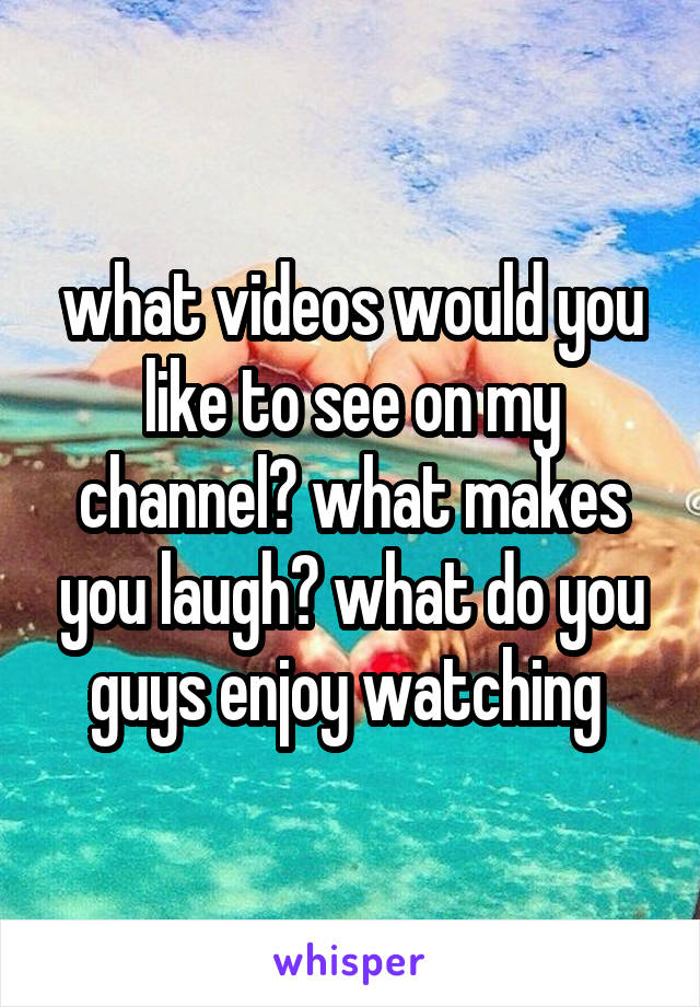 what videos would you like to see on my channel? what makes you laugh? what do you guys enjoy watching