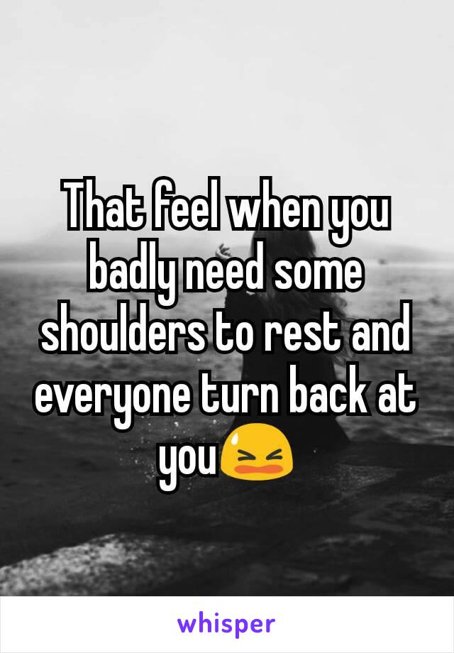 That feel when you badly need some shoulders to rest and everyone turn back at you😫