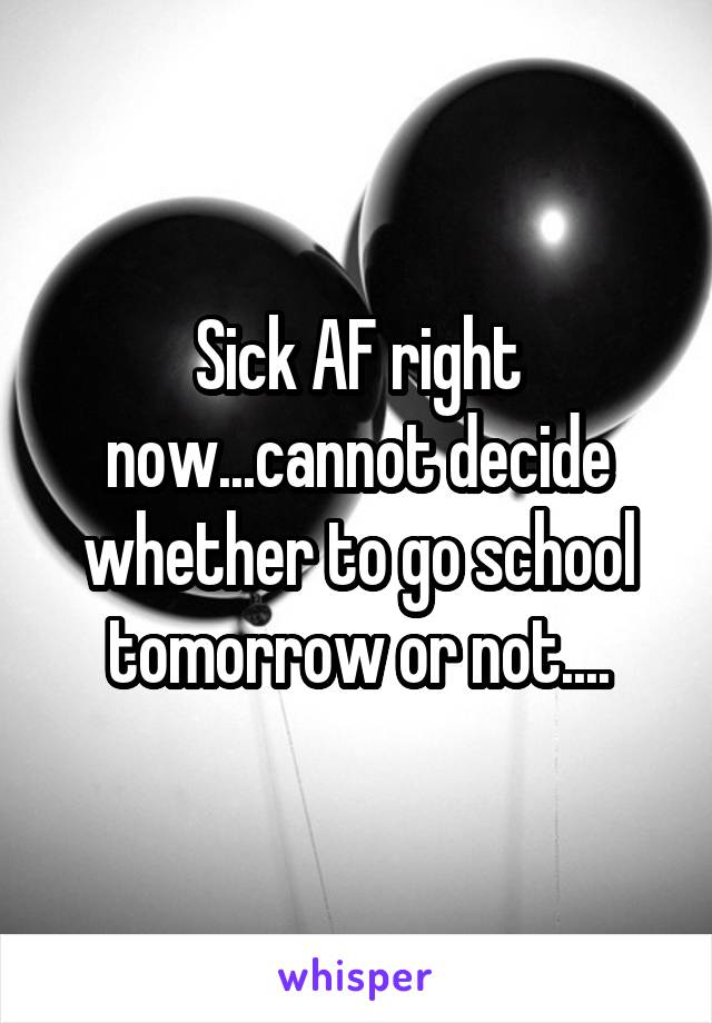 Sick AF right now...cannot decide whether to go school tomorrow or not....